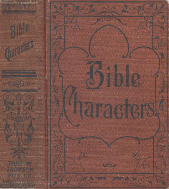 Bible Characters Described and analyzed in the sermons and writings of the following famous authors