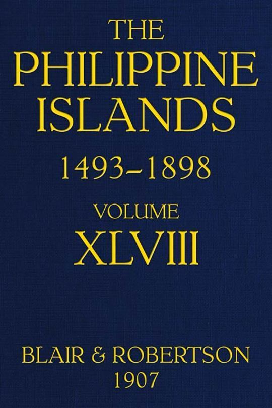 The Philippine Islands, 1493-1898: Volume XLVIII, 1751-1765 Explorations by early navigators, descriptions of the islands and their peoples, their history and records of the catholic missions, as related in contemporaneous books and manuscripts, showing the political, economic, commercial and religious conditions of those islands from their earliest relations with European nations to the close of the nineteenth century,