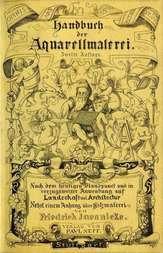 Handbuch der Aquarellmalerei Nach dem heutigen Standpunkte und mit vorzüglicher Anwendung auf Landschaft und Architektur nebst einem Anhange über Holzmalerei