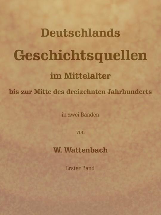 Deutschlands Geschichtsquellen im Mittelalter bis zur Mitte des dreizehnten Jahrhunderts, Erster Band (von 2)