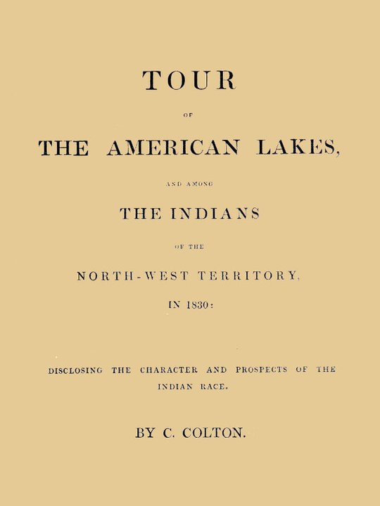 Tour of the American Lakes, and Among the Indians of the North-West Territory, in 1830, Volume 1 (of 2) Disclosing the Character and Prospects of the Indian Race