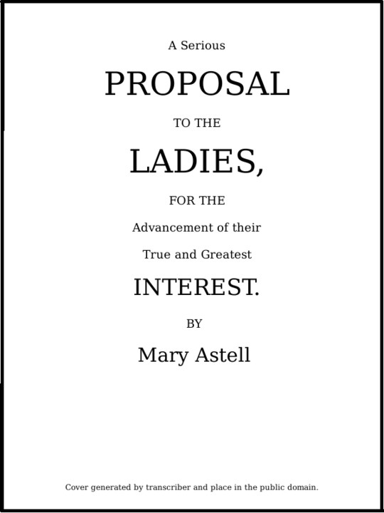 A serious proposal to the Ladies, for the advancement of their true and greatest interest (In Two Parts)