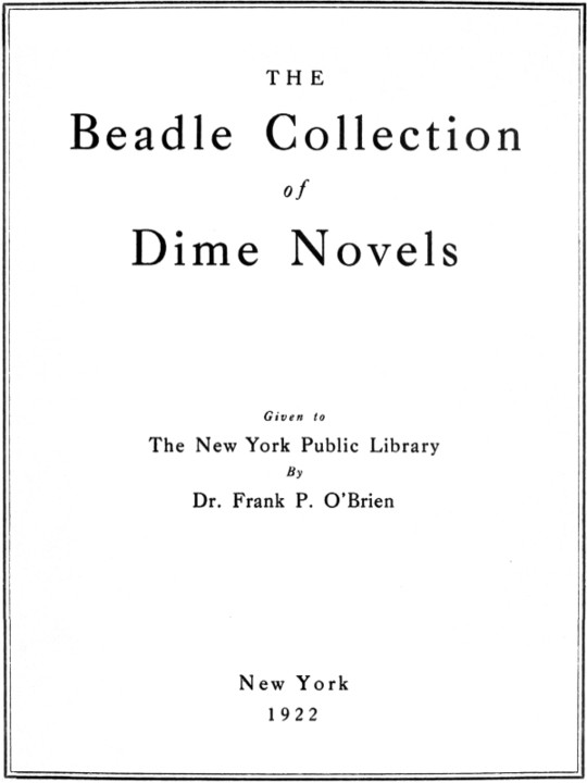 The Beadle Collection of Dime Novels Given to the New York Public Library By Dr. Frank P. O'Brien