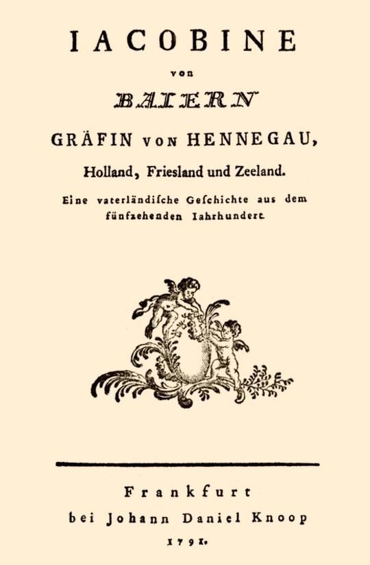 Jacobine von Baiern Gräfin von Hennegau, Holland, Friesland und Zeeland Eine vaterländische Geschichte aus dem fünfzehenden Jahrhundert