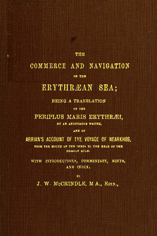 The Commerce and Navigation of the Erythraean Sea Being a Translation of the Periplus Maris Erythraei and Arrian's Account of the Voyage of Nearkhos