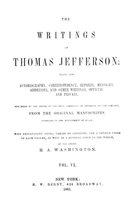 The Writings of Thomas Jefferson, Vol. VI. (of 9) Being His Autobiography, Correspondence, Reports, Messages, Addresses, and Other Writings, Official and Private