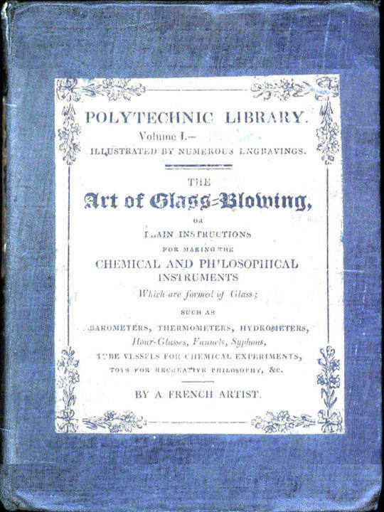 The Art of Glass-Blowing Plain Instruction for the Making of Chemical and Philosophical Instruments Which are Formed of Glass
