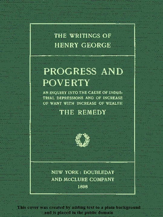 Progress and Poverty, Volume  I (of 2) An Inquiry into the Cause of Industrial Depressions and of Increase of Want with Increase of Wealth