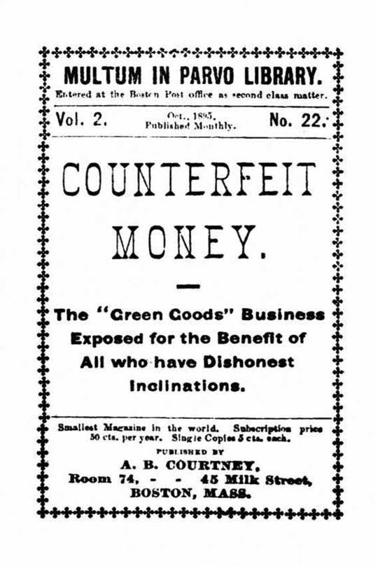 "Counterfeit Money The ""green goods"" business exposed for the benefit of all who have dishonest inclinations."