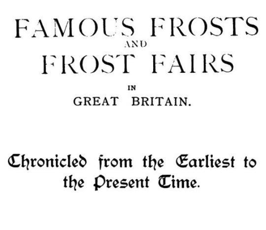 Famous Frosts and Frost Fairs in Great Britain Chronicled from the Earliest to the Present Time