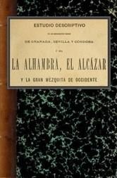 Estudio descriptivo de los monumentos árabes de Granada, Sevilla y Córdoba ó sea La Alhambra, el Alcázar y la Gran Mezquita de Occidente