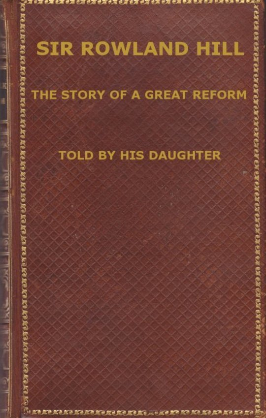 Sir Rowland Hill The Story of a Great Reform