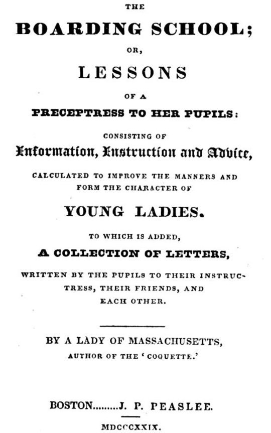 The Boarding School Lessons of a Preceptress to Her Pupils: Consisting of Information, Instruction and Advice, Calculated to Improve the Manners and Form the Character of Young Ladies. to Which Is Added, a Collection of Letters, Written by the Pupils to Their Instructress, Their Friends, and Each Other.
