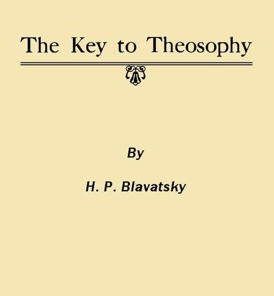 The Key to Theosophy Being A Clear Exposition, In The Form Of Question And Answer Of The Ethics, Science And Philosophy