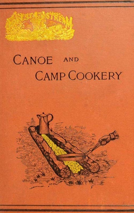 Canoe and Camp Cookery A Practical Cook Book for Canoeists, Corinthian Sailors and Outers