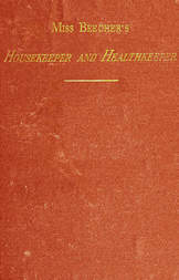 Miss Beecher's Housekeeper and Healthkeeper Containing Five Hundred Receipes for Economical and Healthful Cooking; also, Many Directions for Securing Health and Happiness