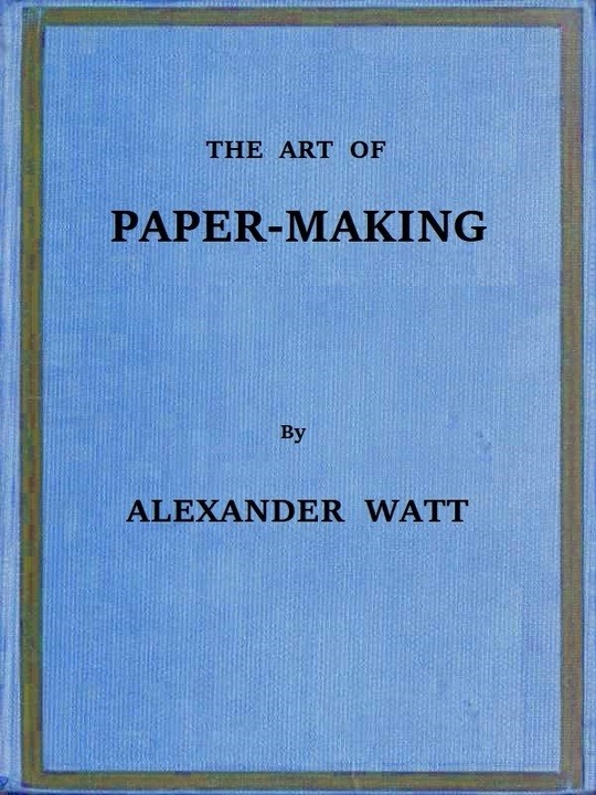 The Art of Paper-Making A Practical Handbook of the Manufacture of Paper from Rags, Esparto, Straw, and Other Fibrous Materials, Including the Manufacture of Pulp from Wood Fibre