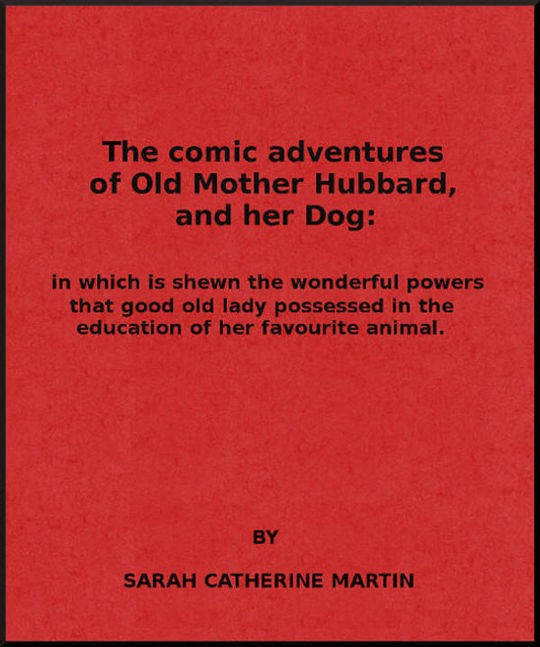 The Comic Adventures of Old Mother Hubbard, and Her Dog In which is shewn the wonderful powers that good old lady possessed in the education of her favourite animal