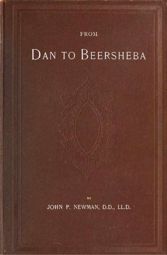 From Dan to Beersheba A Description of the Wonderful Land with Maps and Engravings and a Prologue by the Author Containing the Latest Explorations and Discoveries