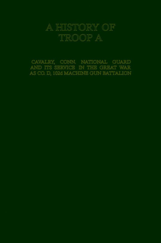 A History of Troop A Cavalry, Connecticut National Guard and Its Service in the Great War as Co. D, 102d Machine Gun Battalion
