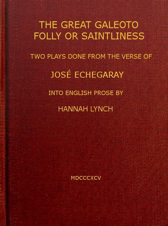 The great Galeoto; Folly or saintliness two plays done from the verse of José Echegaray into English prose by Hannah Lynch
