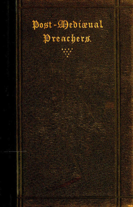 Post-Mediaeval Preachers Some Account of the Most Celebrated Preachers of the 15th, 16th and, 17th Centuries; with outlines of their sermons, and specimens of their style