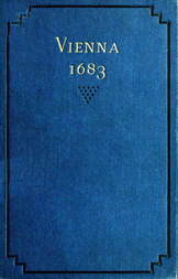 Vienna 1683 The History and Consequences of the Defeat of the Turks before Vienna, September 12, 1683, by John Sobieski, King of Poland, and Charles Leopold, Duke of Lorraine