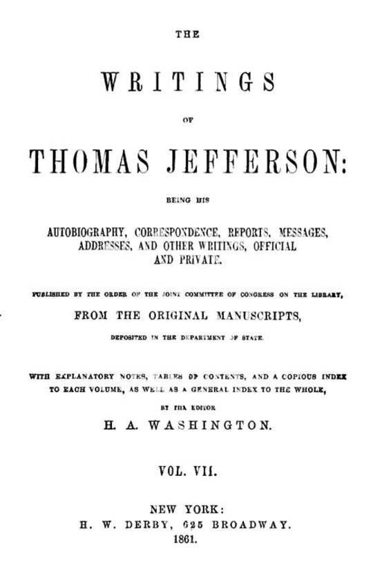 The Writings of Thomas Jefferson, Vol. VII. (of 9) Being His Autobiography, Correspondence, Reports, Messages, Addresses, and Other Writings, Official and Private