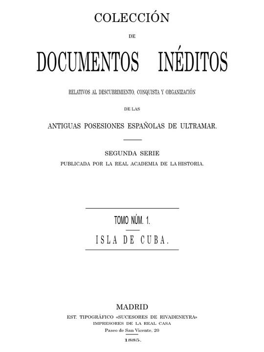 Colección de Documentos Inéditos Relativos al Descubrimiento, Conquista y Organización de las Antiguas Posesiones Españolas Tomo 1, Isla de Cuba