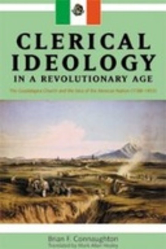 Clerical Ideology in a Revolutionary Age: The Guadalajara Church and the Idea of the Mexican Nation, 1788-1853