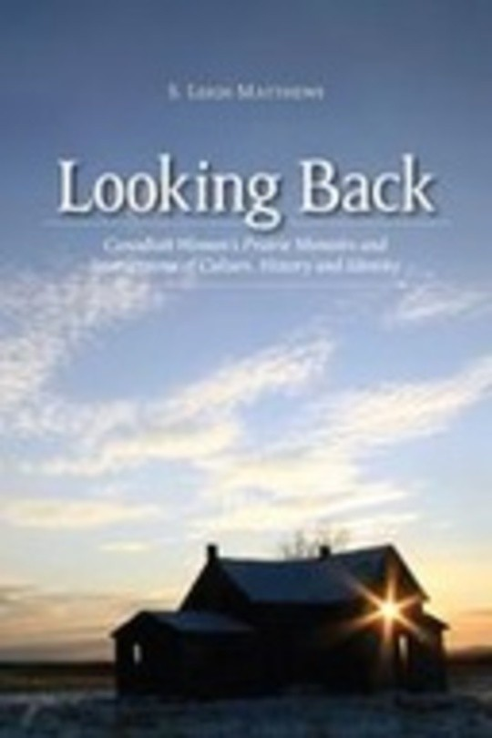 Looking Back: Canadian Women's Prairie Memoirs and Intersections of Culture, History, and Identity
