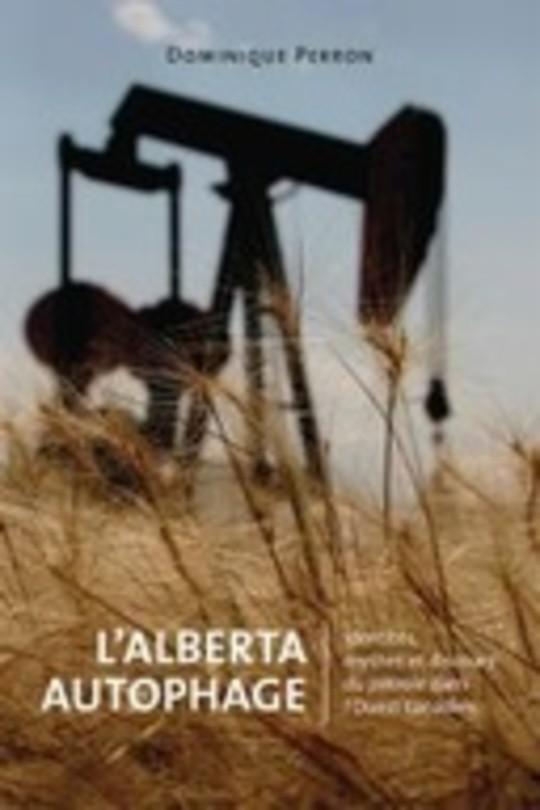 L'Alberta Autophage : Identités, mythes et discours du pétrole dans l'Ouest canadien