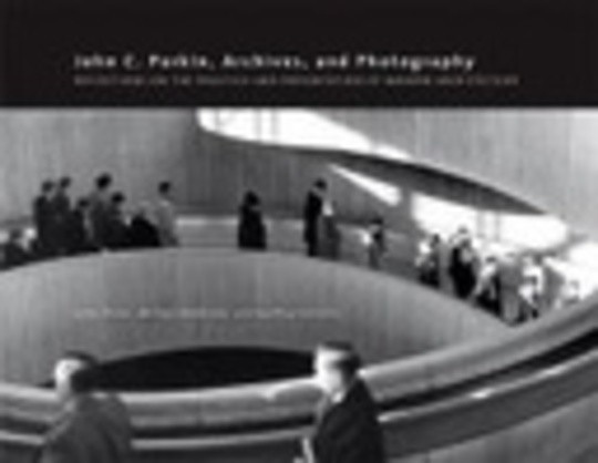 John C. Parkin, Archives, and Photography: Reflections on the Practice and Presentation of Modern Architecture