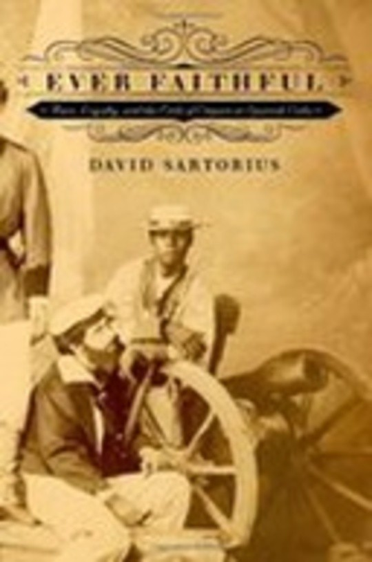 Ever Faithful - Race, Loyalty and the Ends of Empire in Spanish Cuba