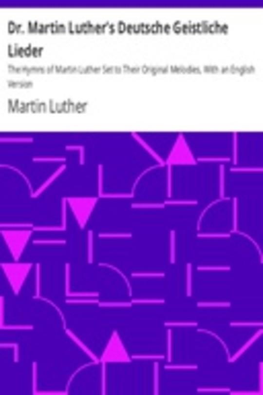 Dr. Martin Luther's Deutsche Geistliche Lieder The Hymns of Martin Luther Set to Their Original Melodies, With an English Version