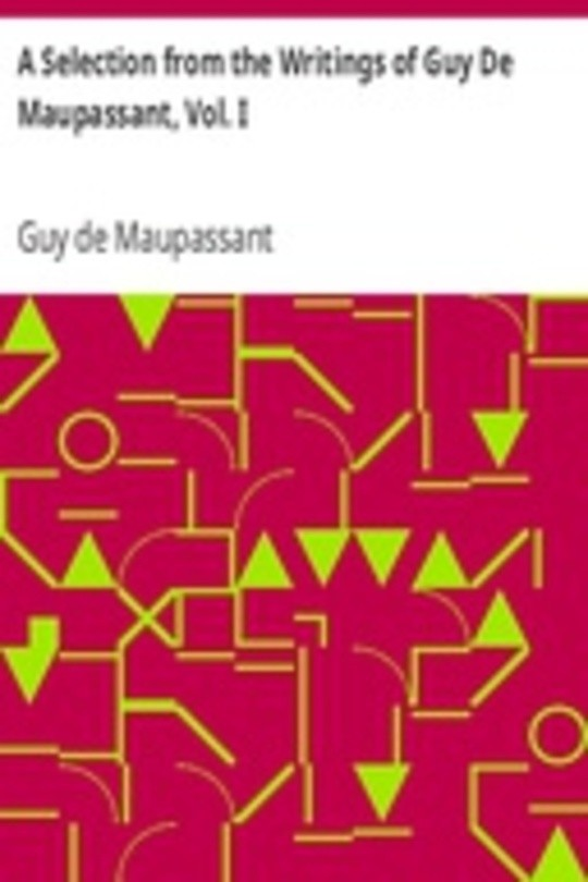 A Selection from the Writings of Guy De Maupassant, Vol. I