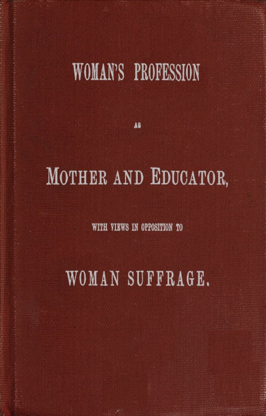Woman's Profession as Mother and Educator, with Views in Opposition to Woman Suffrage