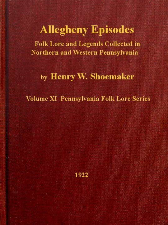 Allegheny Episodes Folk Lore and Legends Collected in Northern and Western Pennsylvania, Vol XI. Pennsylvania Folk Lore Series