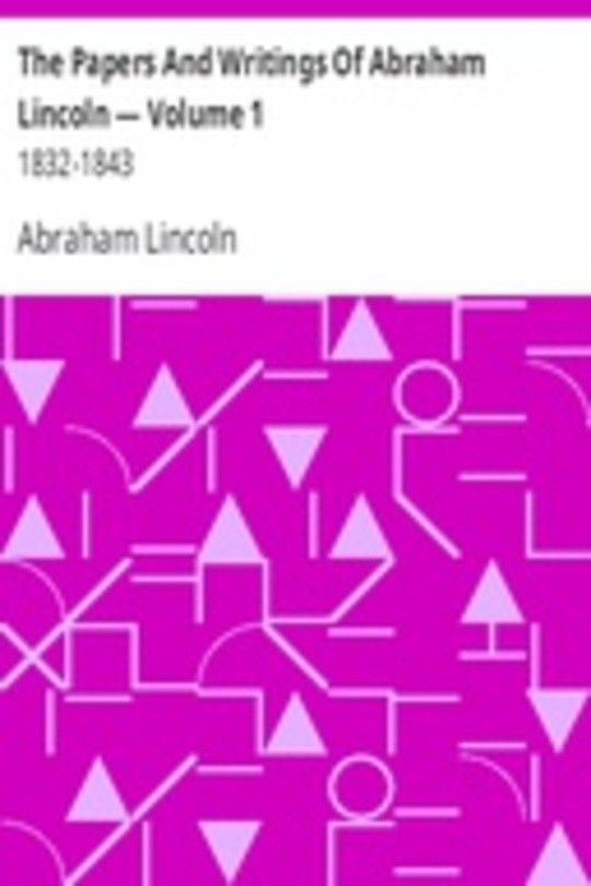 The Papers And Writings Of Abraham Lincoln — Volume 1: 1832-1843