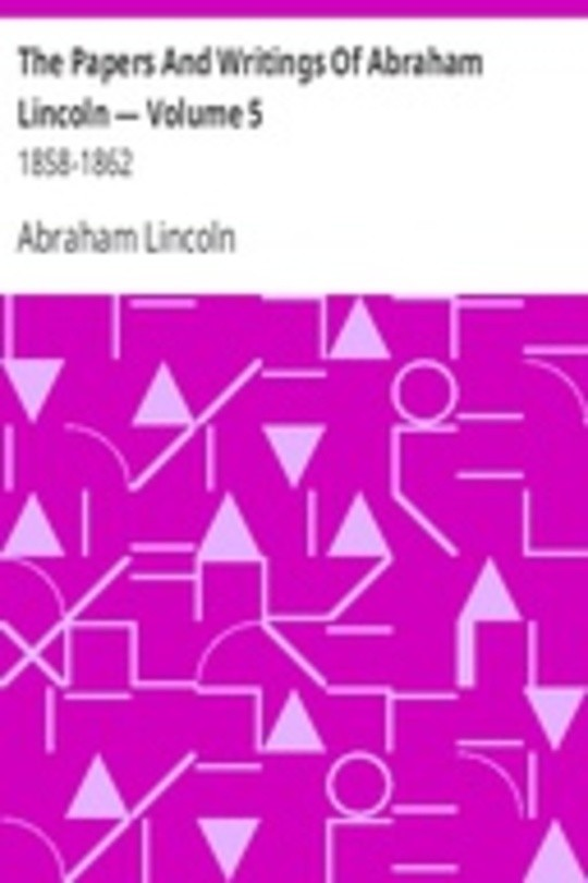 The Papers And Writings Of Abraham Lincoln — Volume 5: 1858-1862