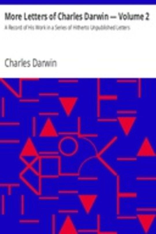 More Letters of Charles Darwin — Volume 2 A Record of His Work in a Series of Hitherto Unpublished Letters