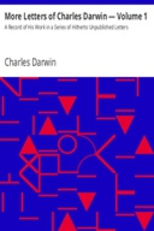 More Letters of Charles Darwin — Volume 1 A Record of His Work in a Series of Hitherto Unpublished Letters