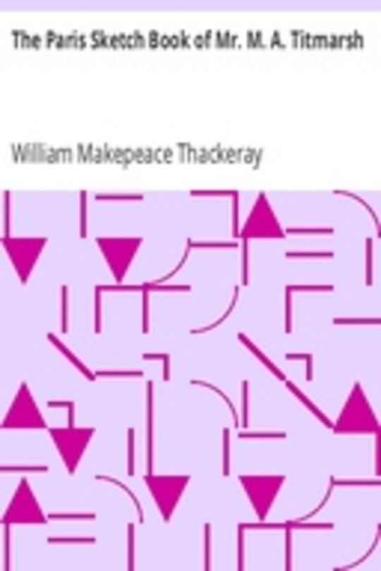 The Paris Sketch Book of Mr. M. A. Titmarsh