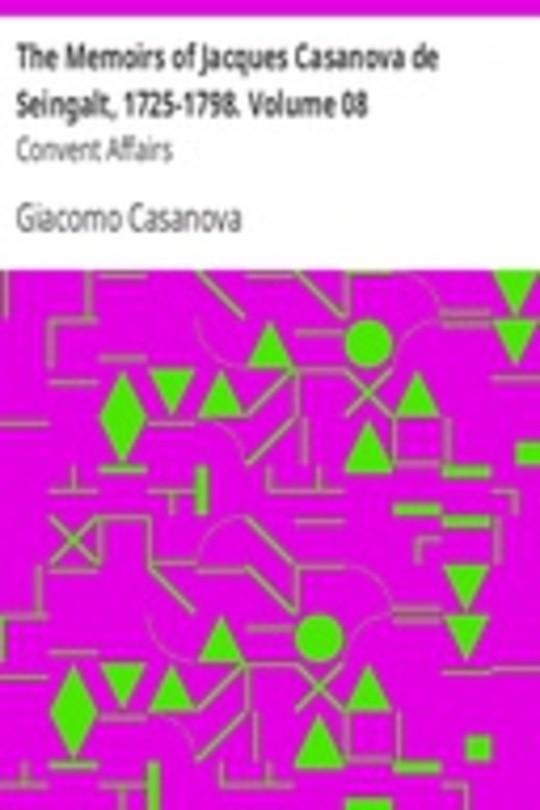 The Memoirs of Jacques Casanova de Seingalt, 1725-1798. Volume 08: Convent Affairs