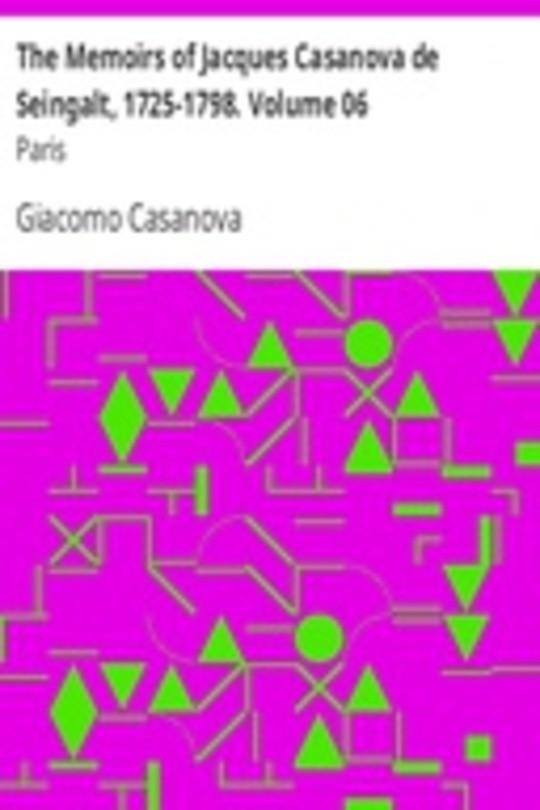 The Memoirs of Jacques Casanova de Seingalt, 1725-1798. Volume 06: Paris