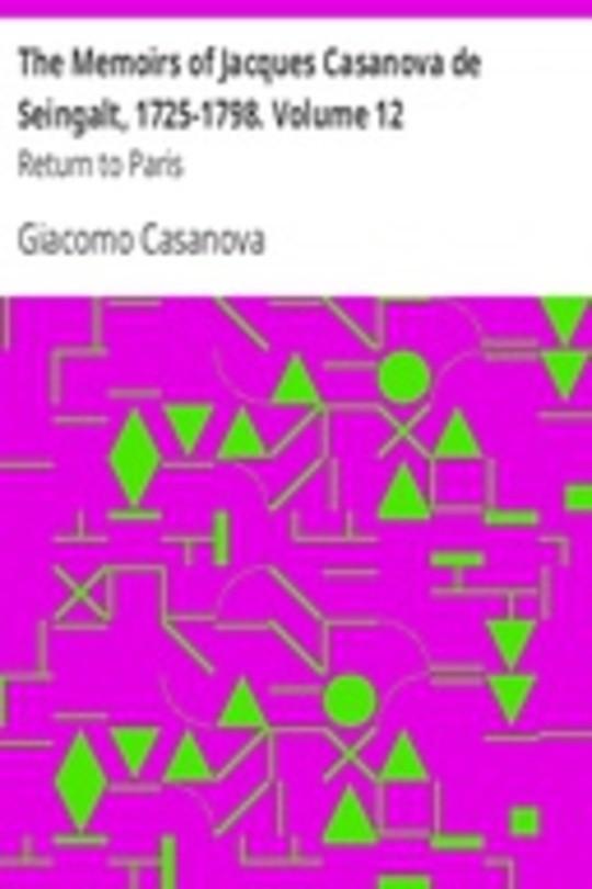 The Memoirs of Jacques Casanova de Seingalt, 1725-1798. Volume 12: Return to Paris