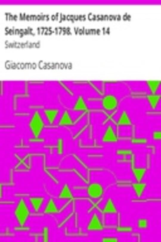 The Memoirs of Jacques Casanova de Seingalt, 1725-1798. Volume 14: Switzerland