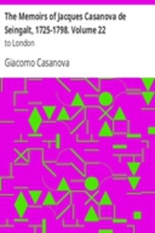 The Memoirs of Jacques Casanova de Seingalt, 1725-1798. Volume 22: to London
