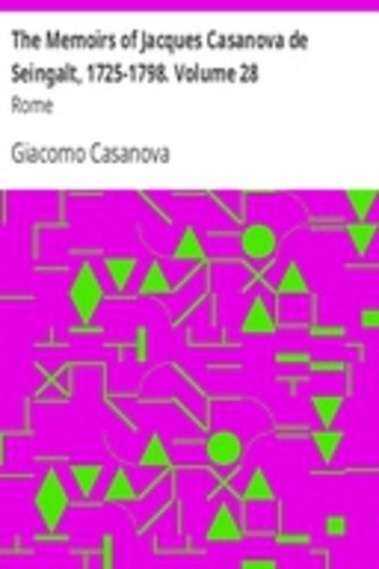 The Memoirs of Jacques Casanova de Seingalt, 1725-1798. Volume 28: Rome