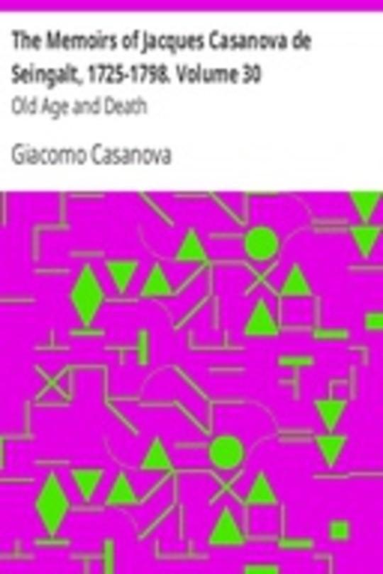 The Memoirs of Jacques Casanova de Seingalt, 1725-1798. Volume 30: Old Age and Death